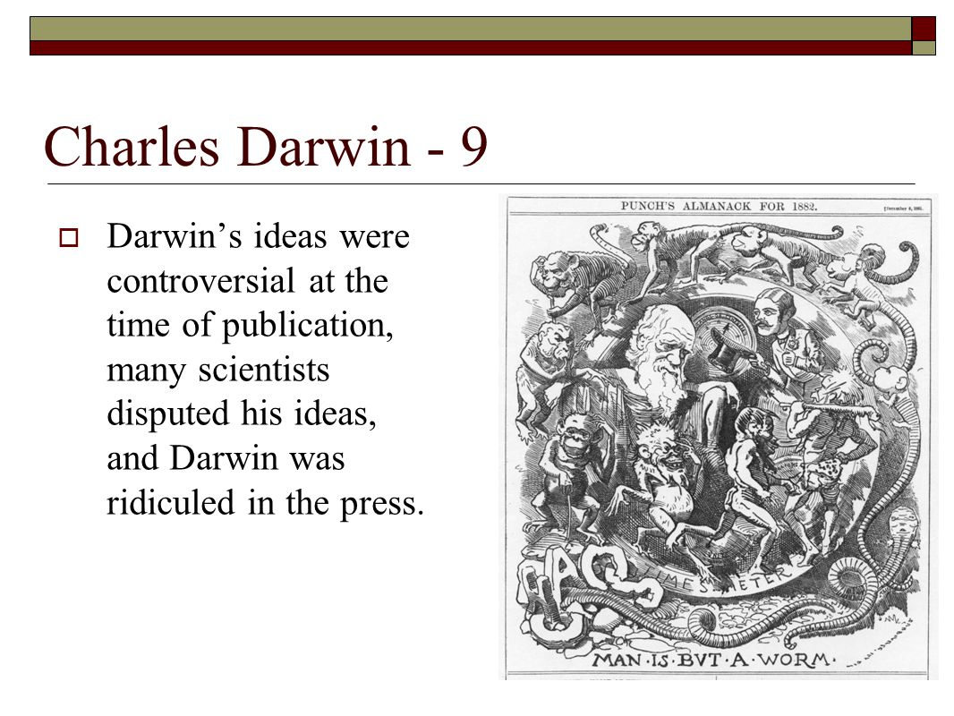  Darwin's ideas were controversial at the time of publication, many scientists disputed his ideas, and Darwin was ridiculed in the press.
