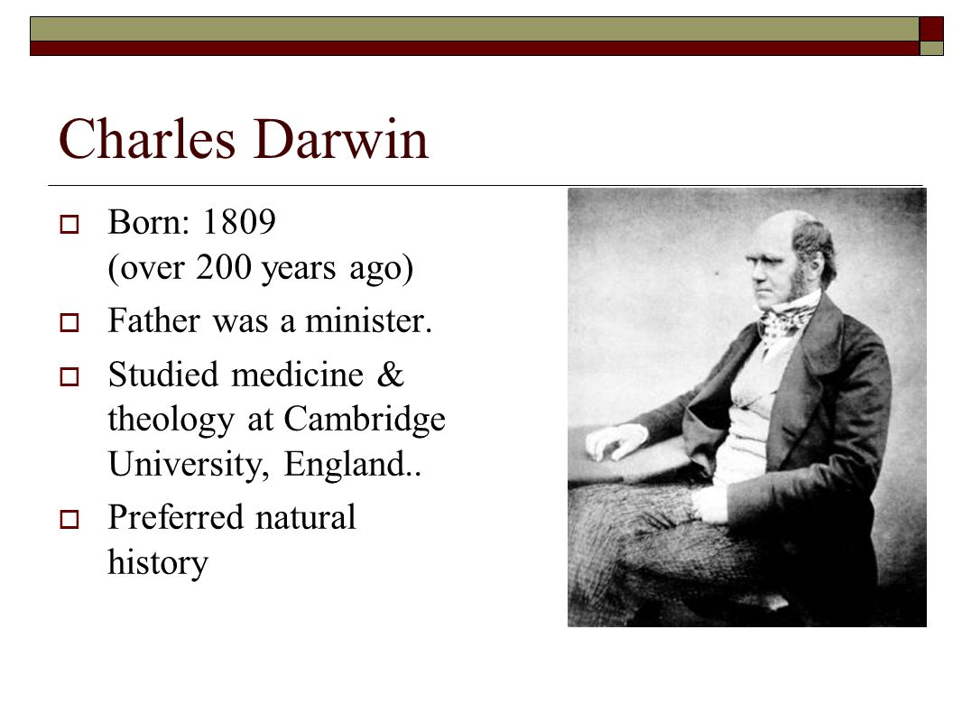 Charles Darwin  Born: 1809 (over 200 years ago)  Father was a minister.