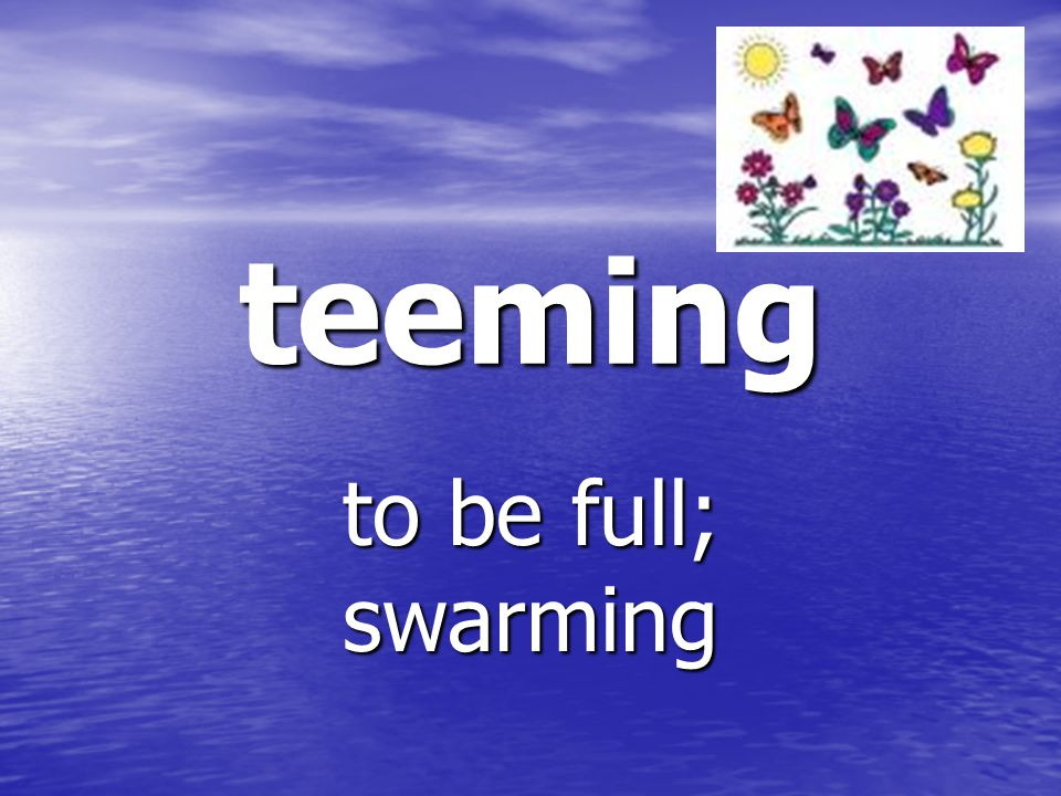 teeming to be full; swarming