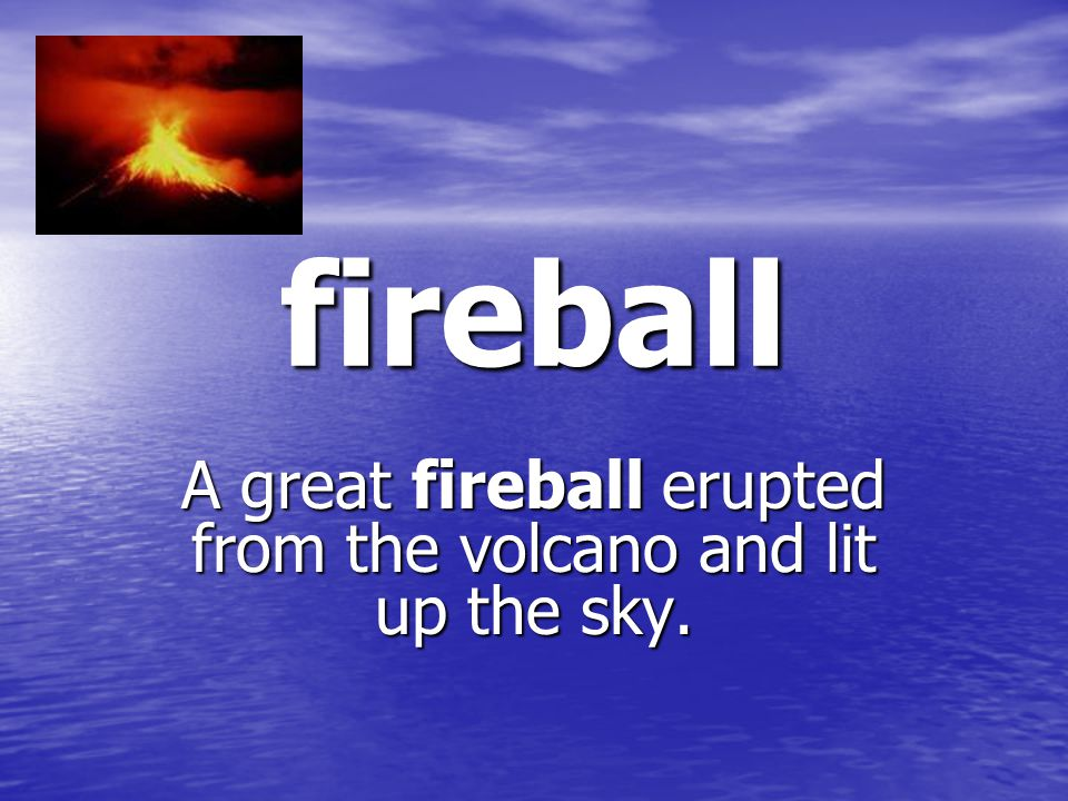 fireball A great fireball erupted from the volcano and lit up the sky.
