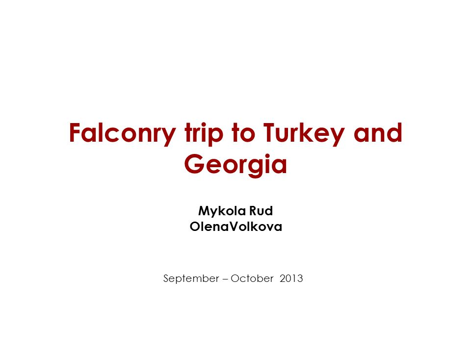 Falconry trip to Turkey and Georgia Mykola Rud OlenaVolkova September – October 2013