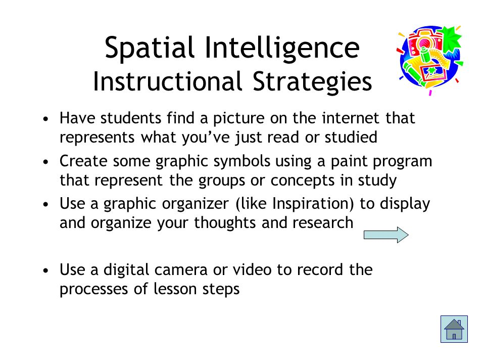 Spatial Intelligence Student Characteristics Ability to perceive visual-spatial world accurately Sensitivity to color Capacity to visualize Comfortable graphically representing ideas and relationships Link to web video that demonstrates Spatial intelligence (.mov)