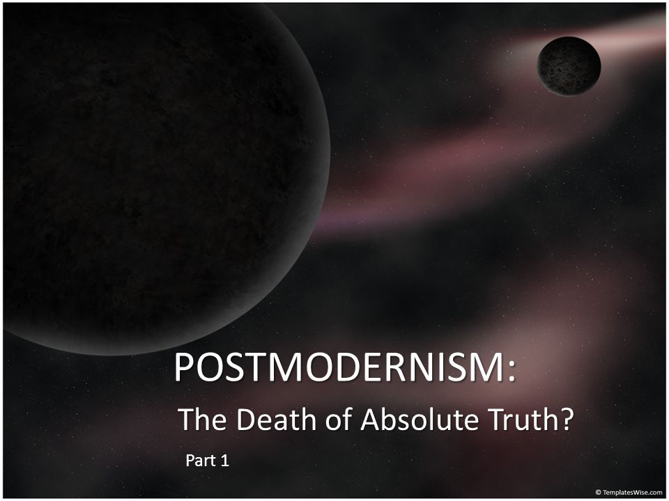 POSTMODERNISM: The Death of Absolute Truth? Part 1