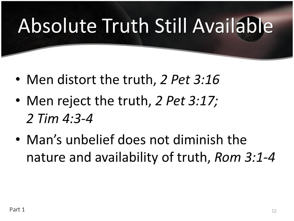 Absolute Truth Still Available Men distort the truth, 2 Pet 3:16 Men reject the truth, 2 Pet 3:17; 2 Tim 4:3-4 Man's unbelief does not diminish the na