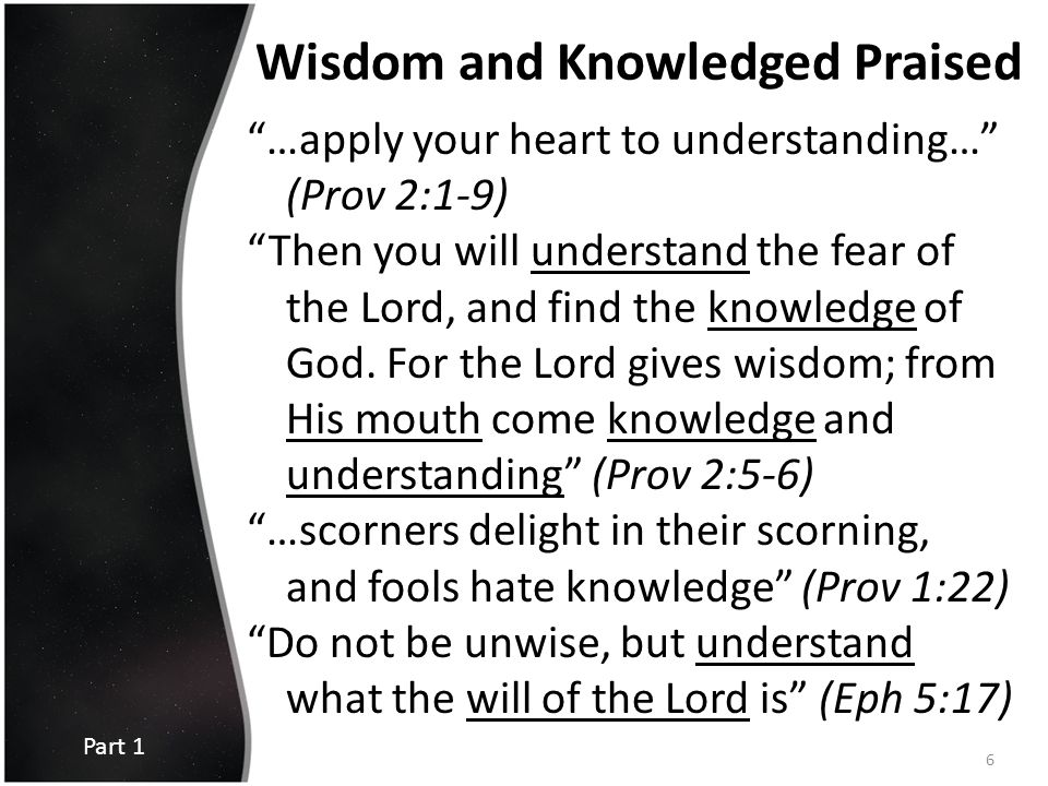 "Wisdom and Knowledged Praised ""…apply your heart to understanding…"" (Prov 2:1-9) ""Then you will understand the fear of the Lord, and find the knowledg"