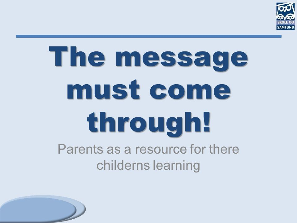 The message must come through! Parents as a resource for there childerns learning