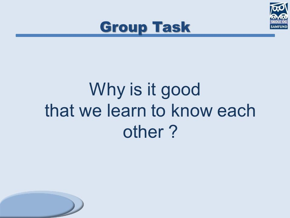 Group Task Why is it good that we learn to know each other ?