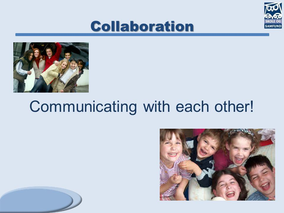Collaboration Communicating with each other!