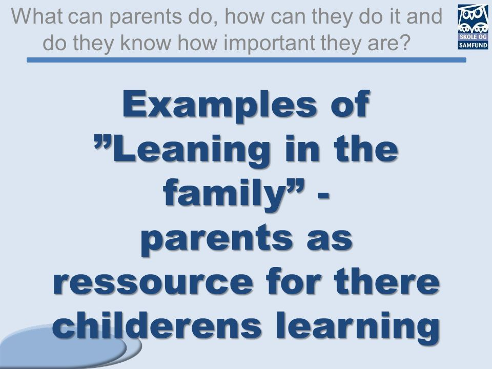 "Examples of ""Leaning in the family"" - parents as ressource for there childerens learning What can parents do, how can they do it and do they know how"