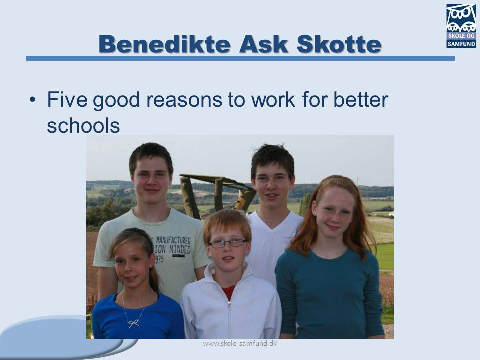 Benedikte Ask Skotte Five good reasons to work for better schools www.skole-samfund.dk