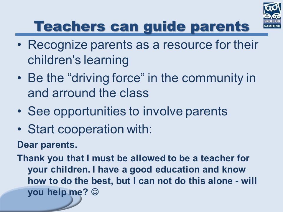 "Teachers can guide parents Recognize parents as a resource for their children's learning Be the ""driving force"" in the community in and arround the cl"