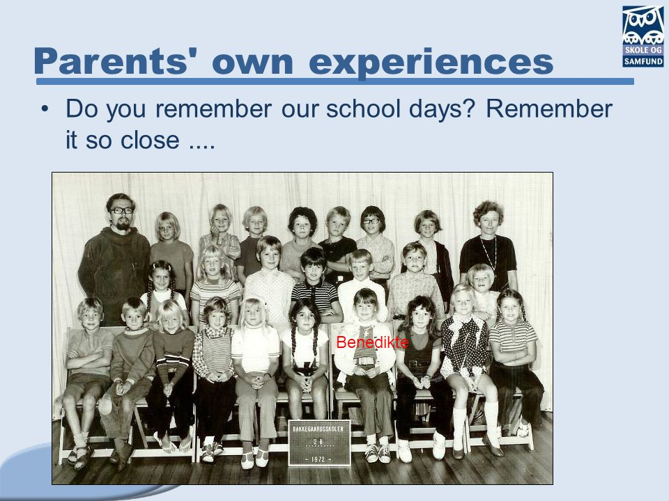 Do you remember our school days? Remember it so close.... Parents' own experiences Benedikte