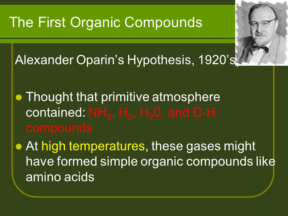 The First Organic Compounds Alexander Oparin's Hypothesis, 1920's): Thought that primitive atmosphere contained: NH 3, H 2, H 2 0, and C-H compounds At high temperatures, these gases might have formed simple organic compounds like amino acids