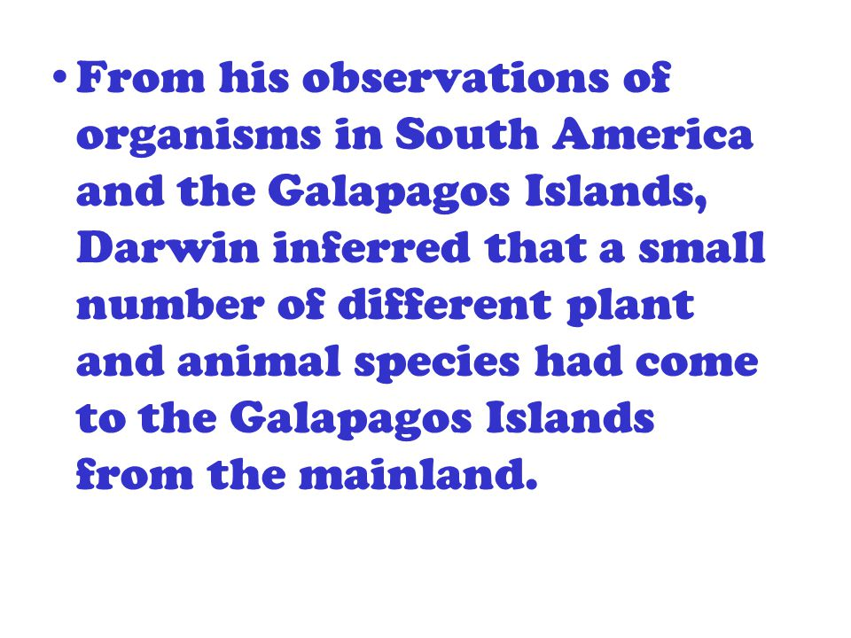 From his observations of organisms in South America and the Galapagos Islands, Darwin inferred that a small number of different plant and animal speci