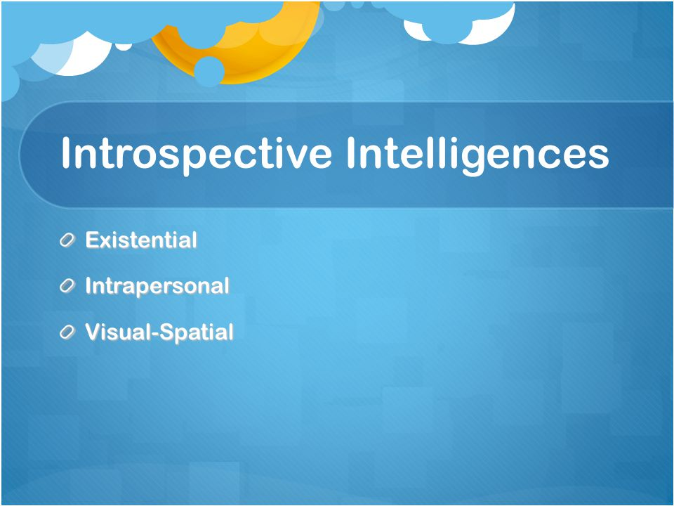 Introspective Intelligences ExistentialIntrapersonalVisual-Spatial