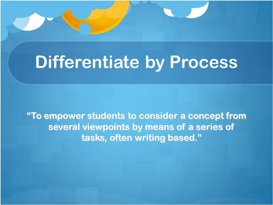 """Differentiate by Process """"To empower students to consider a concept from several viewpoints by means of a series of tasks, often writing based."""""""