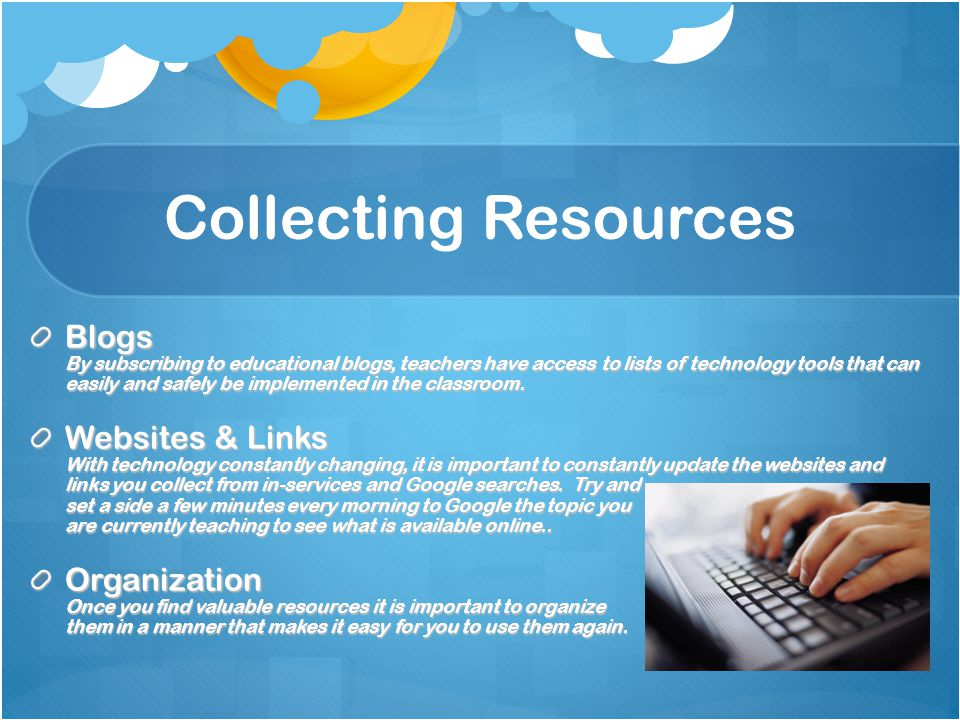 Collecting Resources Blogs By subscribing to educational blogs, teachers have access to lists of technology tools that can easily and safely be implem