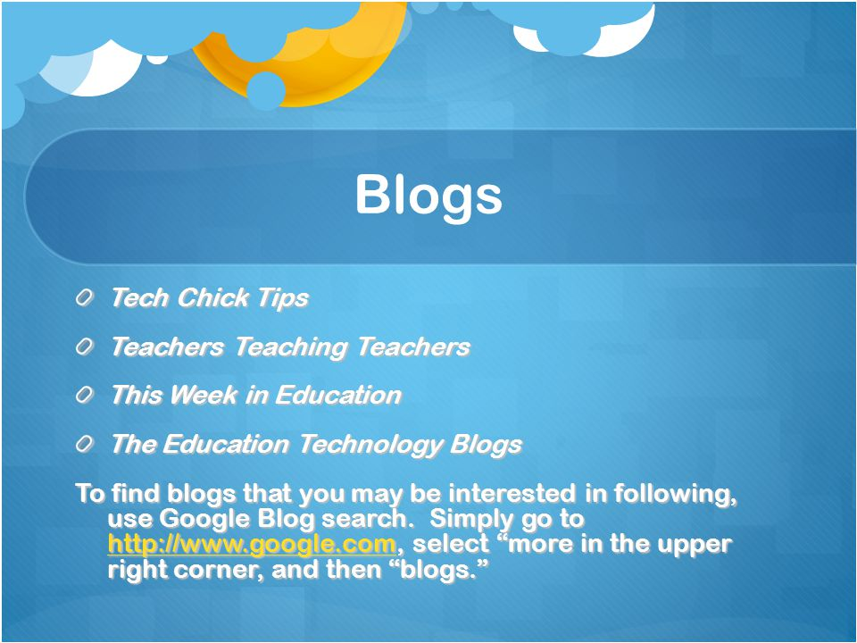 Blogs Tech Chick Tips Teachers Teaching Teachers This Week in Education The Education Technology Blogs To find blogs that you may be interested in fol