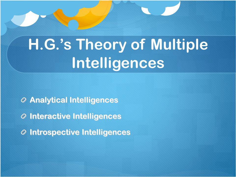 H.G.'s Theory of Multiple Intelligences Analytical Intelligences Interactive Intelligences Introspective Intelligences