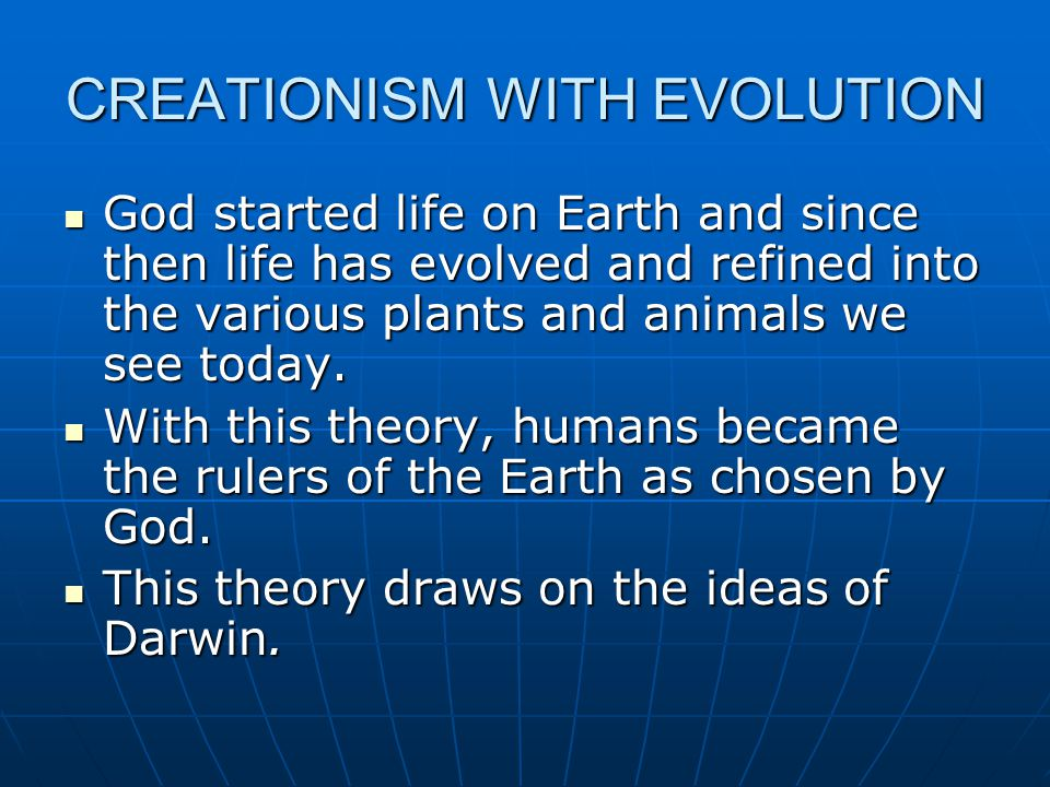 CREATIONISM WITH EVOLUTION God started life on Earth and since then life has evolved and refined into the various plants and animals we see today.
