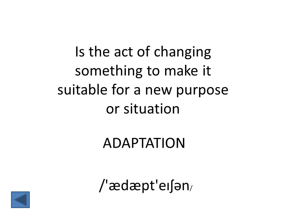 Is the act of changing something to make it suitable for a new purpose or situation ADAPTATION / ædæpt eɪʃən /
