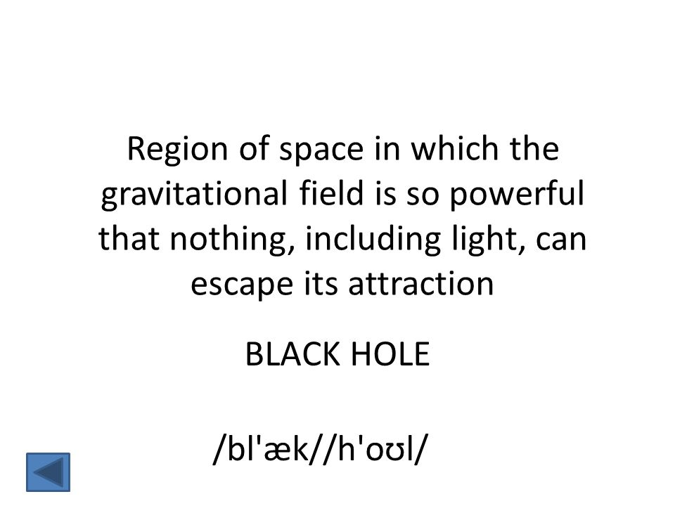 Region of space in which the gravitational field is so powerful that nothing, including light, can escape its attraction BLACK HOLE /bl æk//h oʊl/