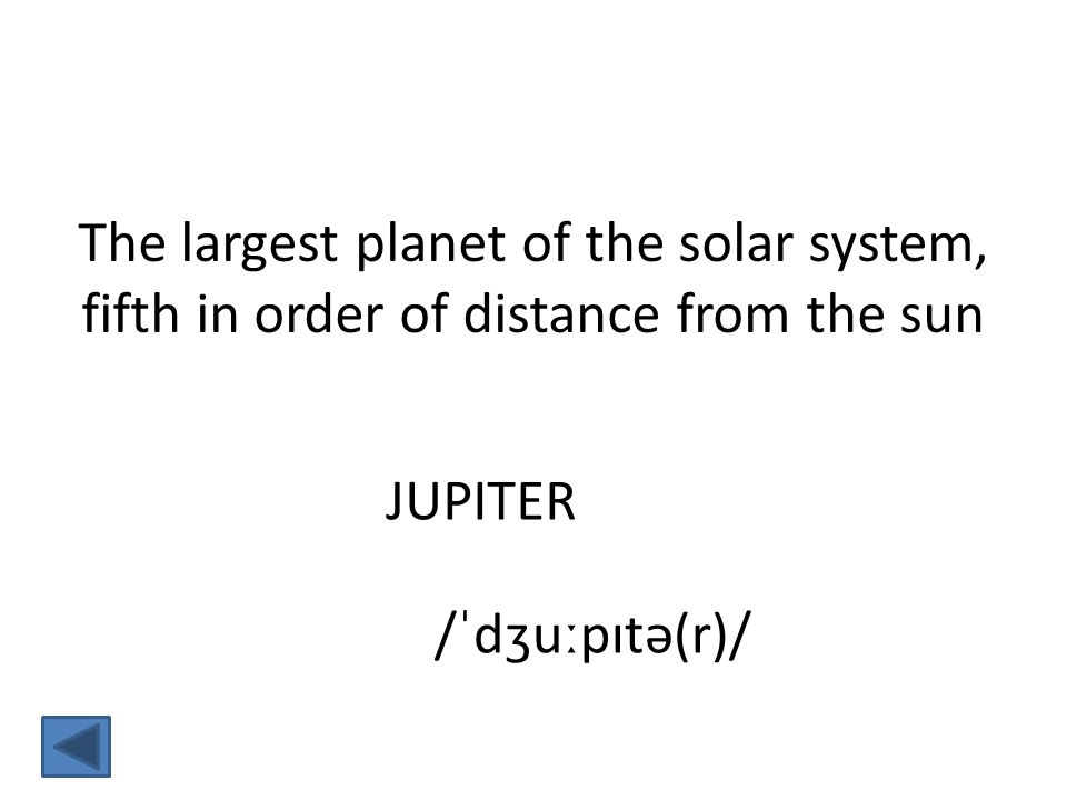 JUPITER /ˈdʒuːpɪtə(r)/ The largest planet of the solar system, fifth in order of distance from the sun