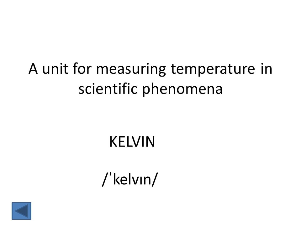 KELVIN /ˈkelvɪn/ A unit for measuring temperature in scientific phenomena