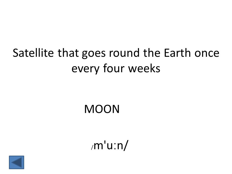 MOON Satellite that goes round the Earth once every four weeks / m uːn/