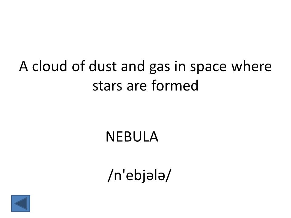NEBULA A cloud of dust and gas in space where stars are formed /n ebjələ/