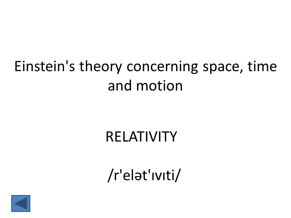 RELATIVITY Einstein s theory concerning space, time and motion /r elət ɪvɪti/