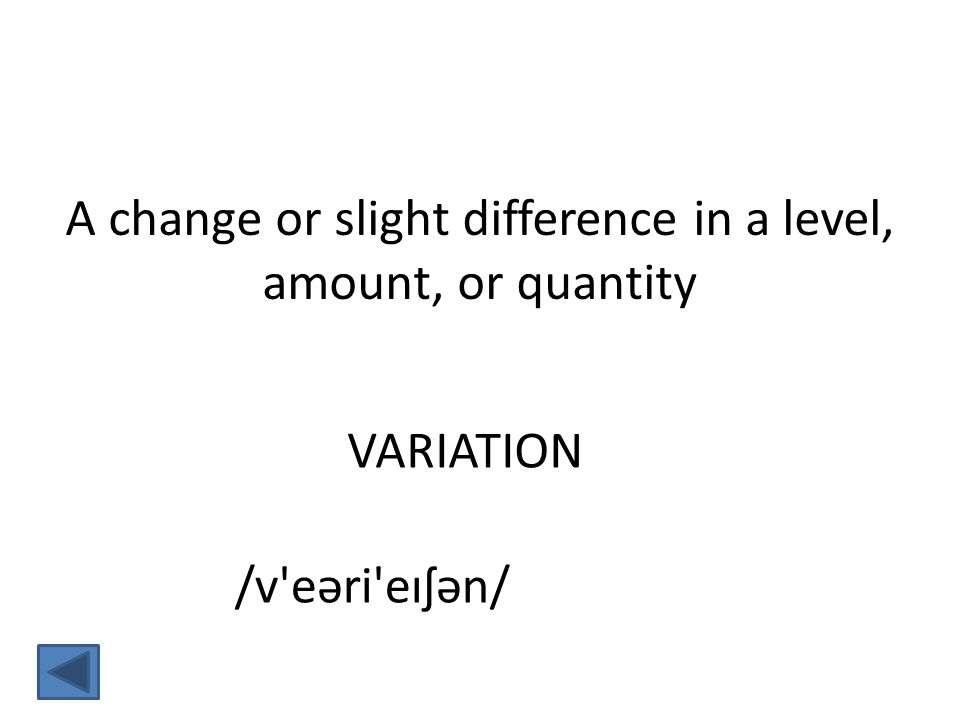 VARIATION A change or slight difference in a level, amount, or quantity /v eəri eɪʃən/
