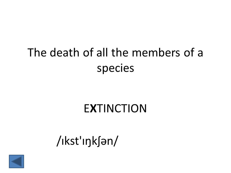EXTINCTION The death of all the members of a species /ɪkst ɪŋkʃən/