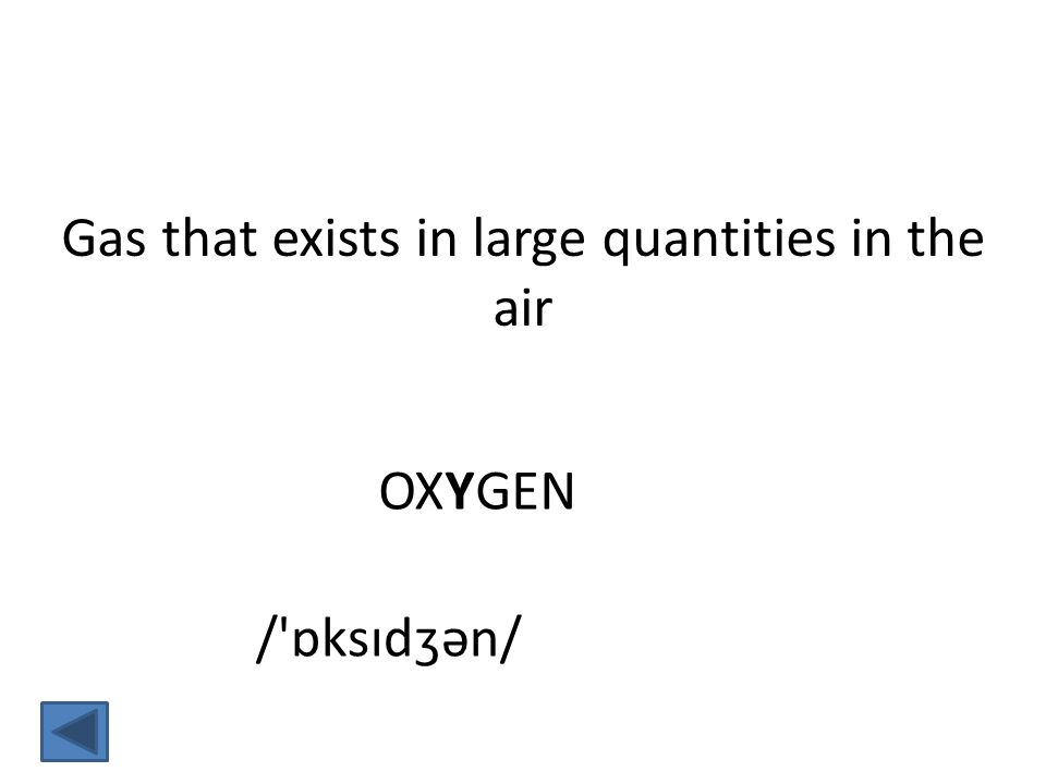 OXYGEN Gas that exists in large quantities in the air / ɒksɪdʒən/