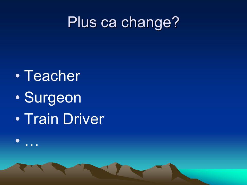 Plus ca change Teacher Surgeon Train Driver …