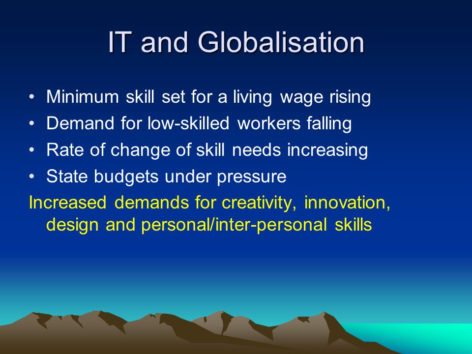 IT and Globalisation Minimum skill set for a living wage rising Demand for low-skilled workers falling Rate of change of skill needs increasing State budgets under pressure Increased demands for creativity, innovation, design and personal/inter-personal skills