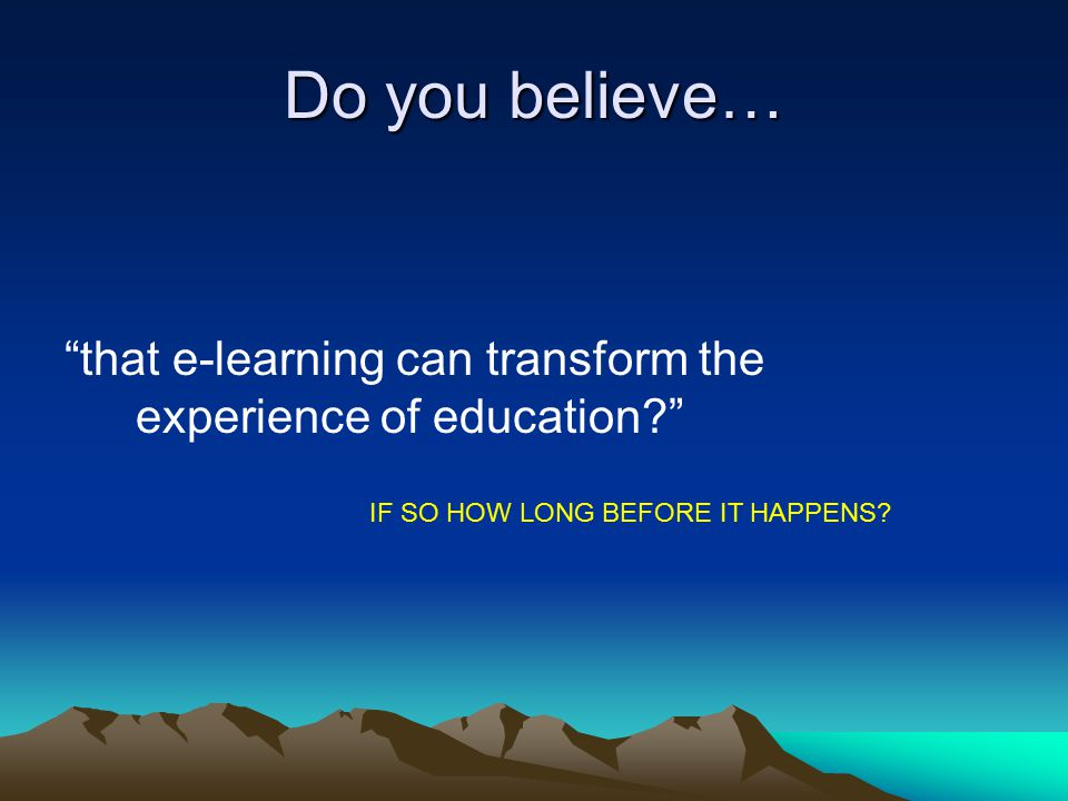 Do you believe… that e-learning can transform the experience of education IF SO HOW LONG BEFORE IT HAPPENS