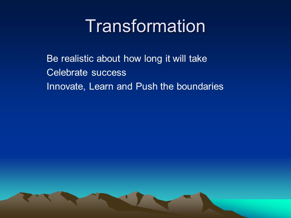 Transformation Be realistic about how long it will take Celebrate success Innovate, Learn and Push the boundaries