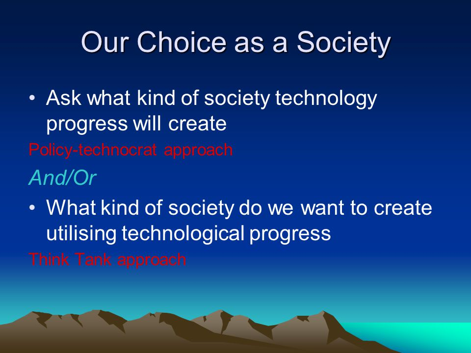 Our Choice as a Society Ask what kind of society technology progress will create Policy-technocrat approach And/Or What kind of society do we want to create utilising technological progress Think Tank approach