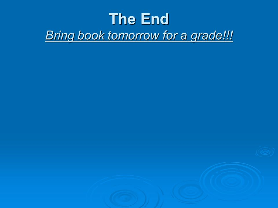 The End Bring book tomorrow for a grade!!!