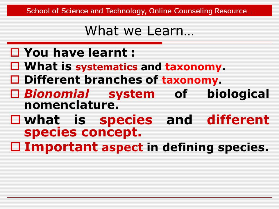 School of Science and Technology, Online Counseling Resource… What we Learn…  You have learnt :  What is systematics and taxonomy.  Different branc