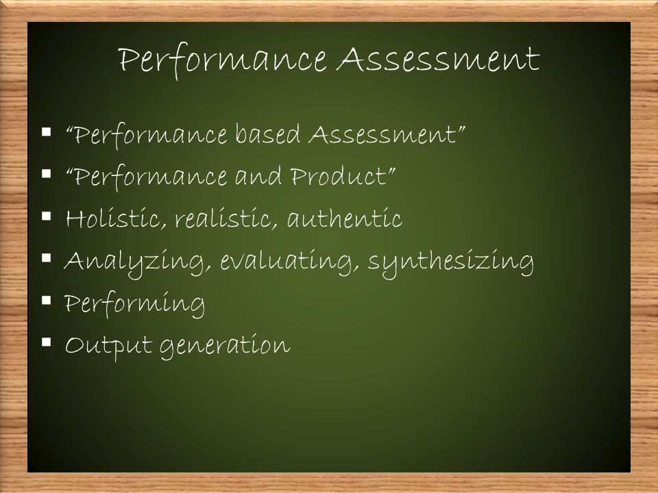 Performance Assessment  Performance based Assessment  Performance and Product  Holistic, realistic, authentic  Analyzing, evaluating, synthesizing  Performing  Output generation