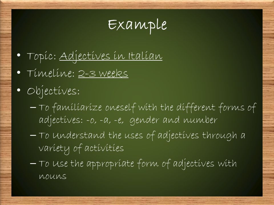 Example Topic: Adjectives in Italian Timeline: 2-3 weeks Objectives: – To familiarize oneself with the different forms of adjectives: -o, -a, -e, gender and number – To Understand the uses of adjectives through a variety of activities – To Use the appropriate form of adjectives with nouns