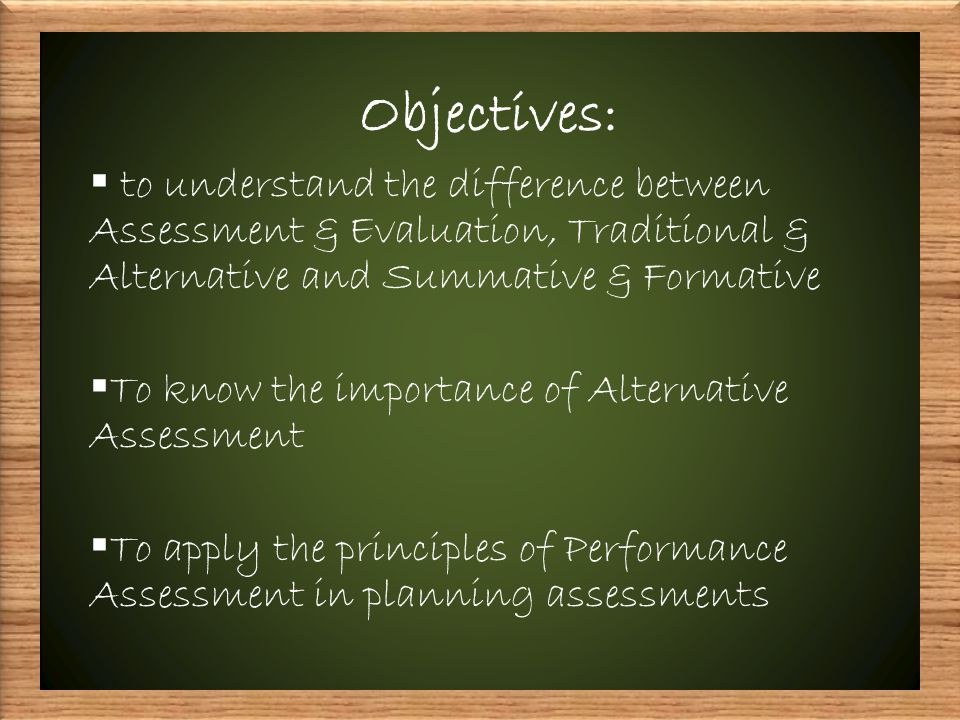 Objectives:  to understand the difference between Assessment & Evaluation, Traditional & Alternative and Summative & Formative  To know the importance of Alternative Assessment  To apply the principles of Performance Assessment in planning assessments