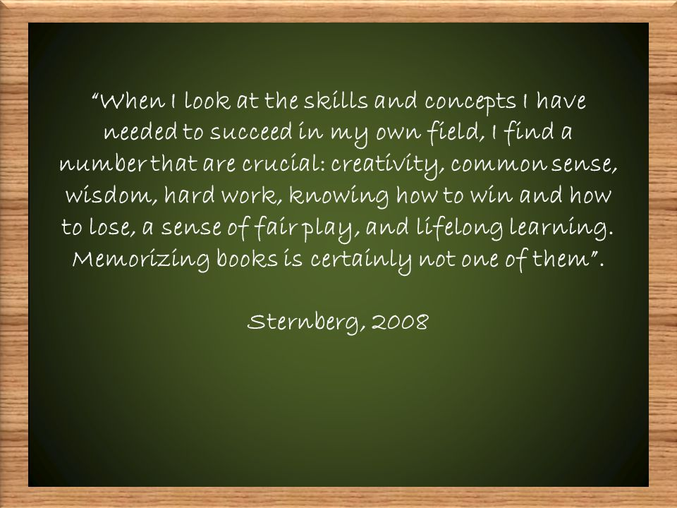 When I look at the skills and concepts I have needed to succeed in my own field, I find a number that are crucial: creativity, common sense, wisdom, hard work, knowing how to win and how to lose, a sense of fair play, and lifelong learning.