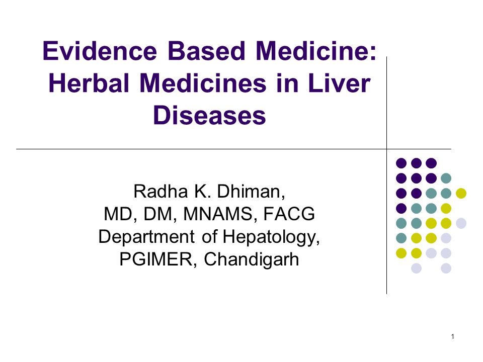1 Evidence Based Medicine: Herbal Medicines in Liver Diseases Radha K. Dhiman, MD, DM, MNAMS, FACG Department of Hepatology, PGIMER, Chandigarh