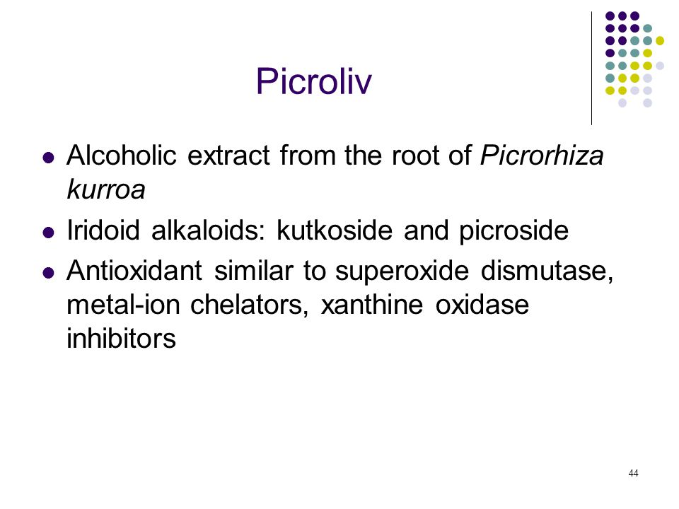44 Picroliv Alcoholic extract from the root of Picrorhiza kurroa Iridoid alkaloids: kutkoside and picroside Antioxidant similar to superoxide dismutase, metal-ion chelators, xanthine oxidase inhibitors