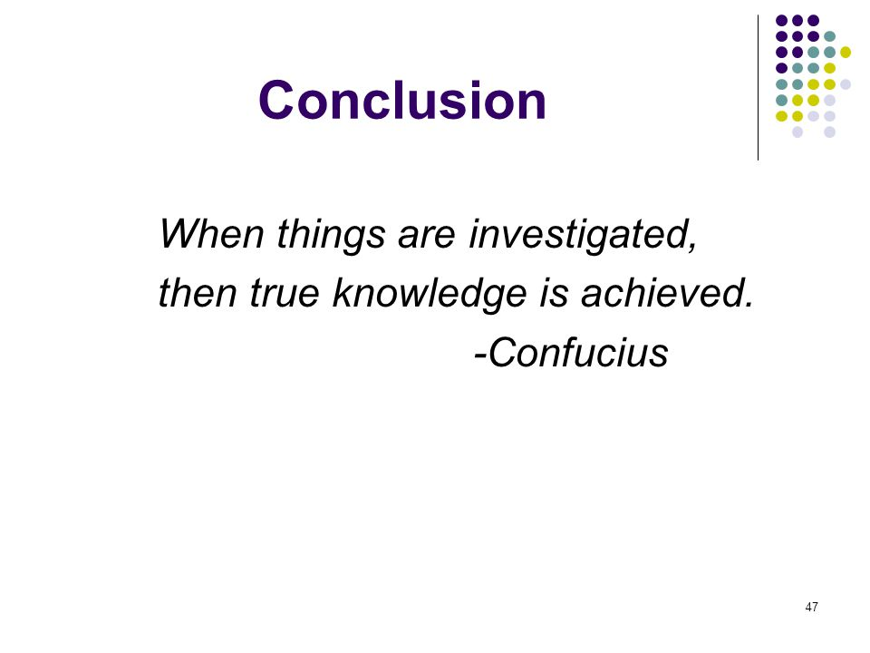 47 Conclusion When things are investigated, then true knowledge is achieved. -Confucius