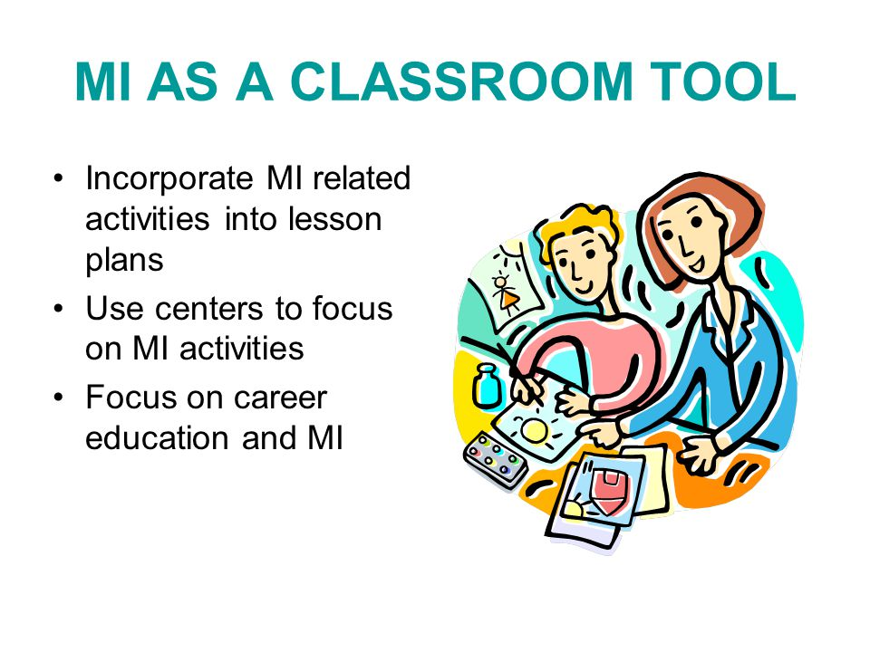 MI AS A CLASSROOM TOOL Incorporate MI related activities into lesson plans Use centers to focus on MI activities Focus on career education and MI
