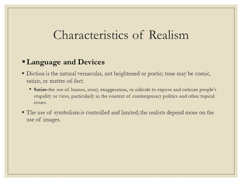 Characteristics of Realism  Language and Devices  Diction is the natural vernacular, not heightened or poetic; tone may be comic, satiric, or matter-of-fact.